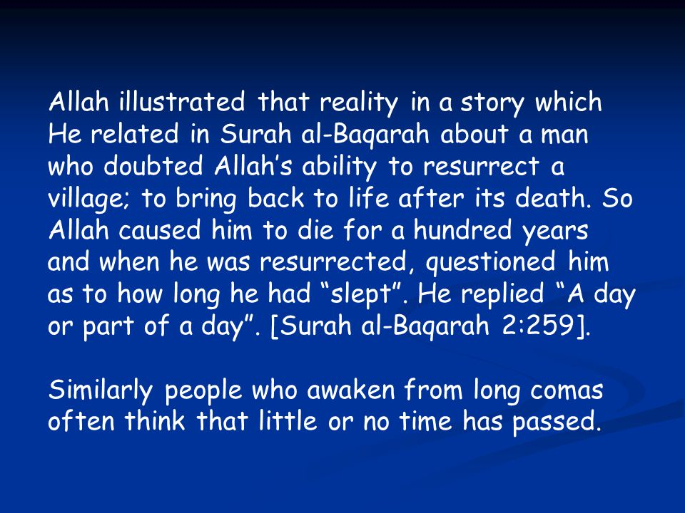 Allah illustrated that reality in a story which He related in Surah al-Baqarah about a man who doubted Allah's ability to resurrect a village; to bring back to life after its death. So Allah caused him to die for a hundred years and when he was resurrected, questioned him as to how long he had slept . He replied A day or part of a day . [Surah al-Baqarah 2:259].